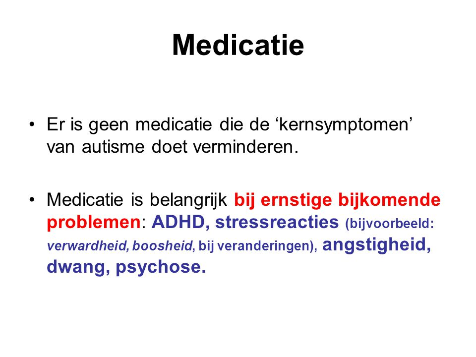Medicatie Er is geen medicatie die de 'kernsymptomen' van autisme doet verminderen.
