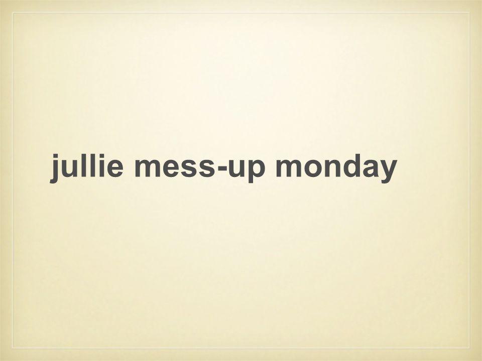 jullie mess-up monday