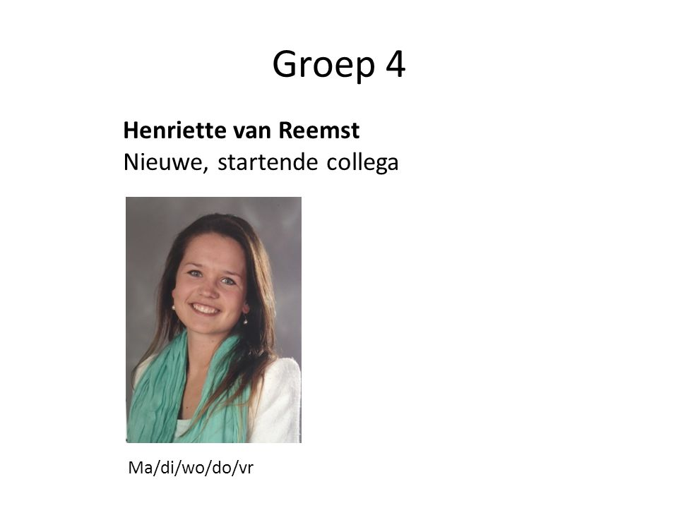 Groep 4 Henriette van Reemst Nieuwe, startende collega Ma/di/wo/do/vr