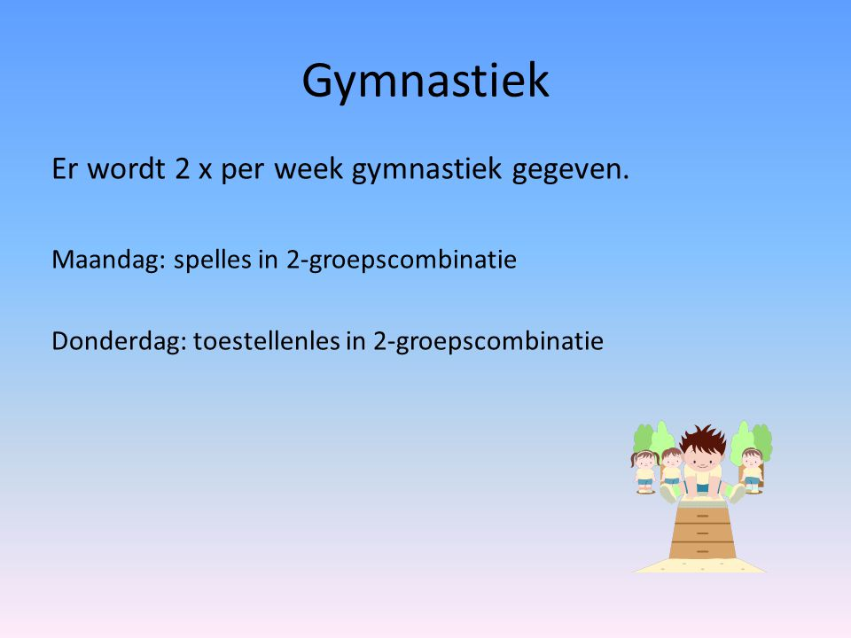 Gymnastiek Er wordt 2 x per week gymnastiek gegeven.
