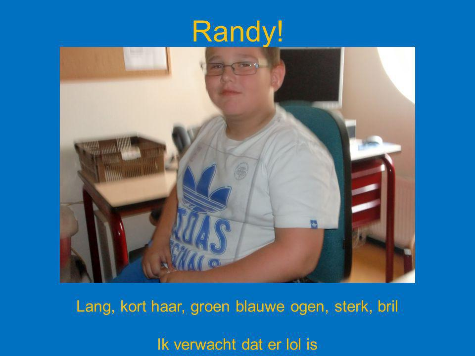 Randy! Lang, kort haar, groen blauwe ogen, sterk, bril