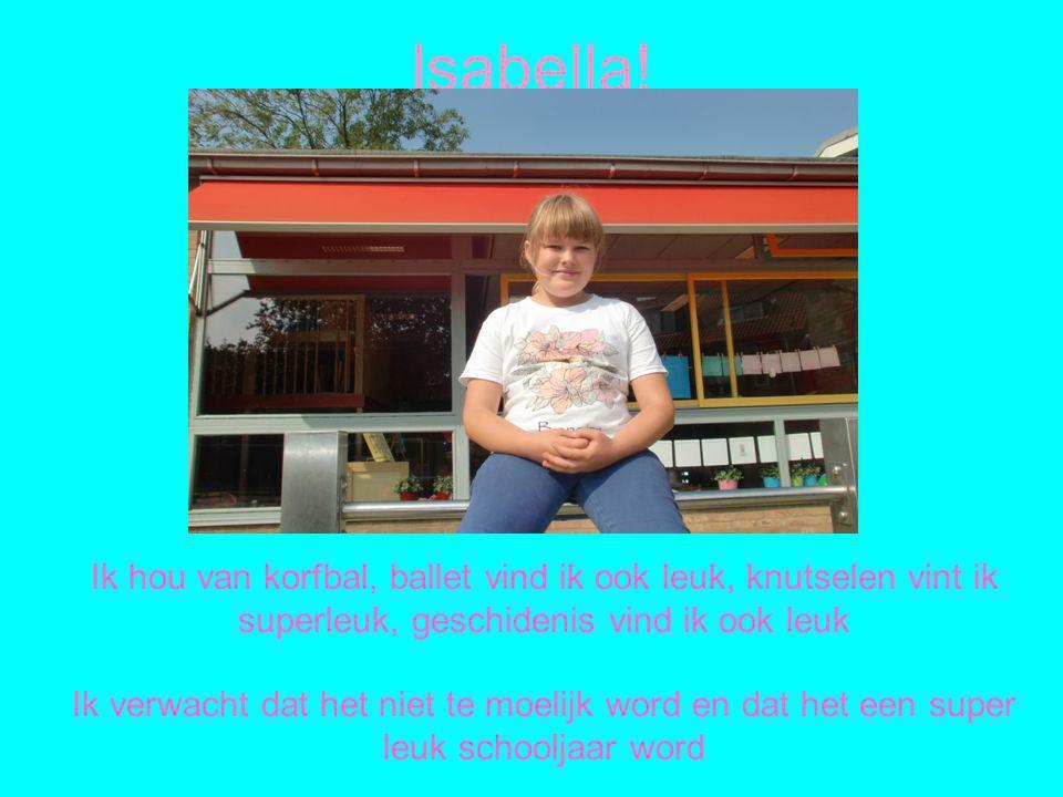 Isabella! Ik hou van korfbal, ballet vind ik ook leuk, knutselen vint ik superleuk, geschidenis vind ik ook leuk.