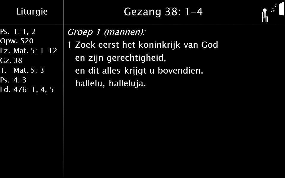 Gezang 38: 1-4 Groep 1 (mannen): 1 Zoek eerst het koninkrijk van God en zijn gerechtigheid, en dit alles krijgt u bovendien.