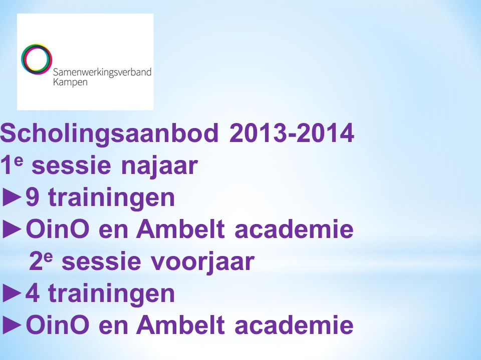 Scholingsaanbod 2013-2014 1e sessie najaar. ►9 trainingen. ►OinO en Ambelt academie. 2e sessie voorjaar.