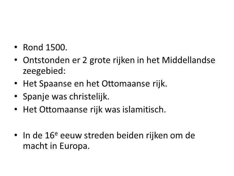Rond 1500. Ontstonden er 2 grote rijken in het Middellandse zeegebied: Het Spaanse en het Ottomaanse rijk.
