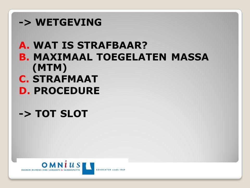 -> WETGEVING A. WAT IS STRAFBAAR B. MAXIMAAL TOEGELATEN MASSA (MTM) C. STRAFMAAT. D. PROCEDURE.