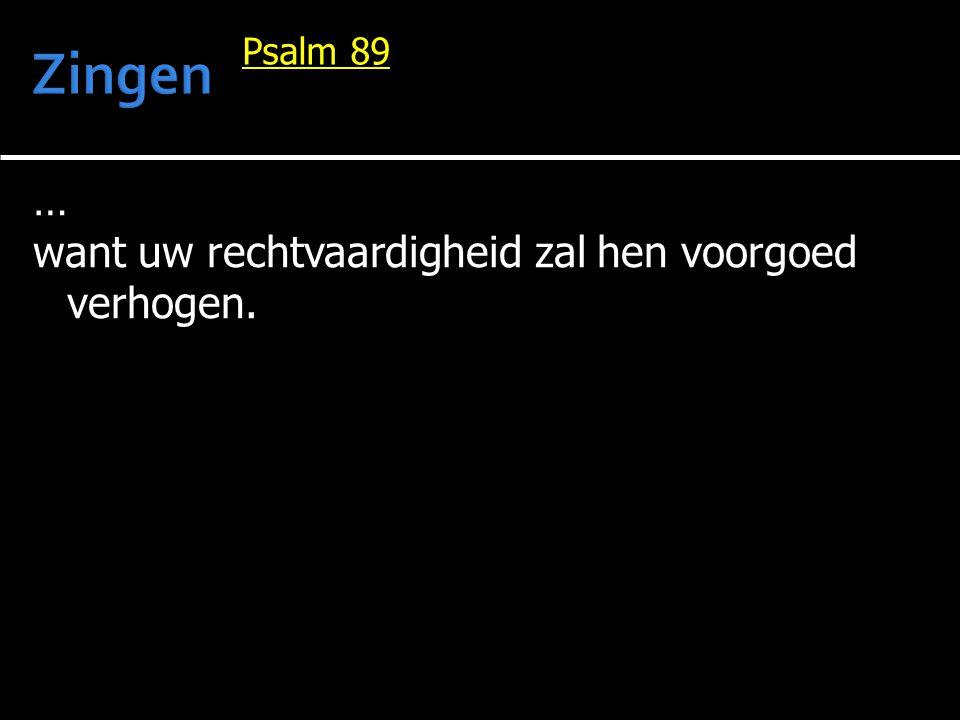 Zingen Psalm 89 … want uw rechtvaardigheid zal hen voorgoed verhogen.