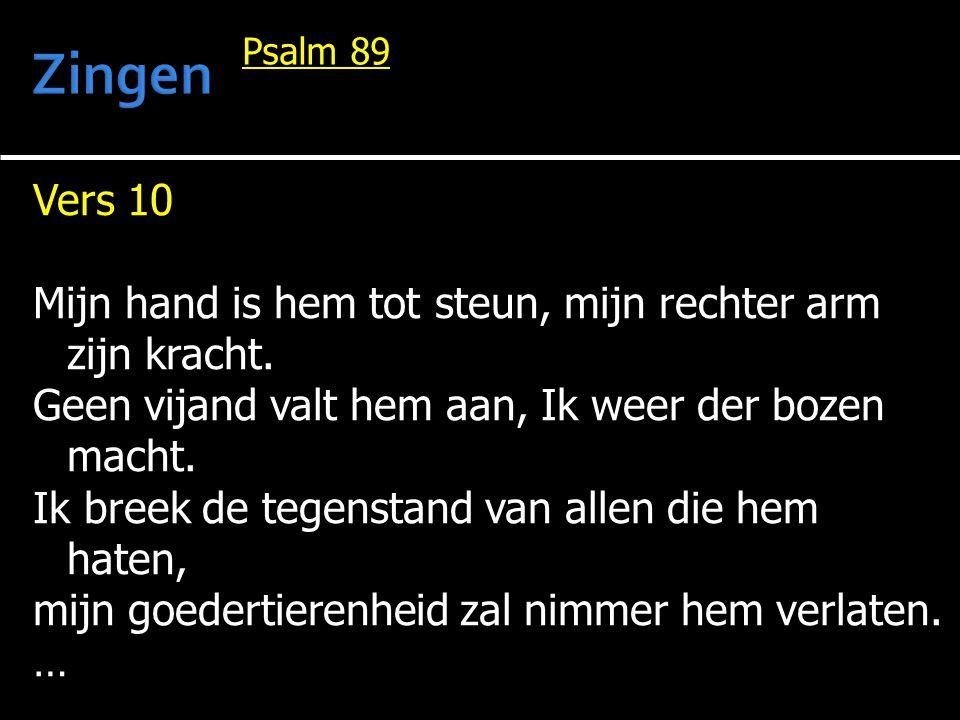 Zingen Psalm 89. Vers 10. Mijn hand is hem tot steun, mijn rechter arm zijn kracht. Geen vijand valt hem aan, Ik weer der bozen macht.