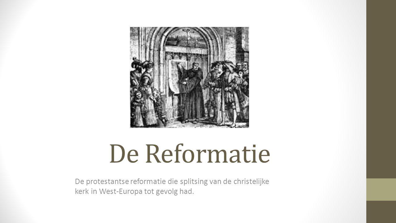 De Reformatie De protestantse reformatie die splitsing van de christelijke kerk in West-Europa tot gevolg had.