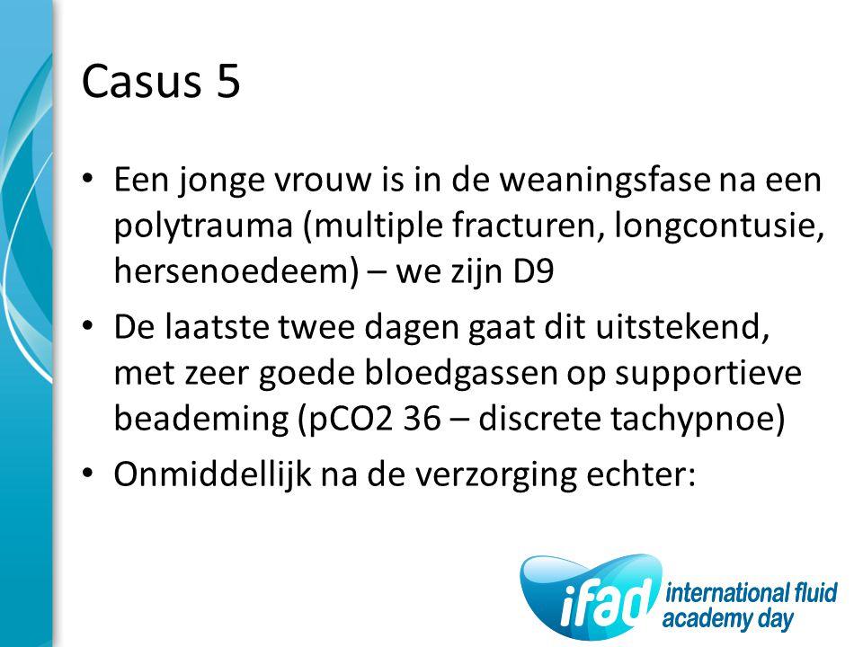 Casus 5 Een jonge vrouw is in de weaningsfase na een polytrauma (multiple fracturen, longcontusie, hersenoedeem) – we zijn D9.