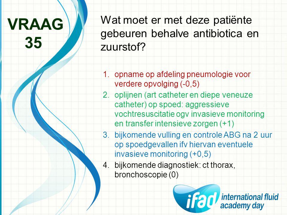 VRAAG Wat moet er met deze patiënte gebeuren behalve antibiotica en zuurstof 35. opname op afdeling pneumologie voor verdere opvolging (-0,5)