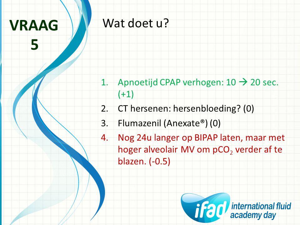 VRAAG 5 Wat doet u Apnoetijd CPAP verhogen: 10  20 sec. (+1)