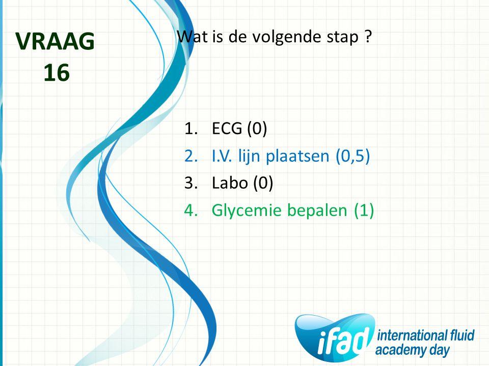 VRAAG 16 Wat is de volgende stap ECG (0) I.V. lijn plaatsen (0,5)