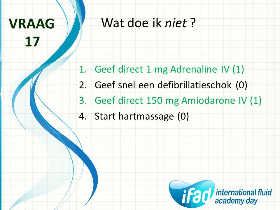 VRAAG 17 Wat doe ik niet Geef direct 1 mg Adrenaline IV (1)