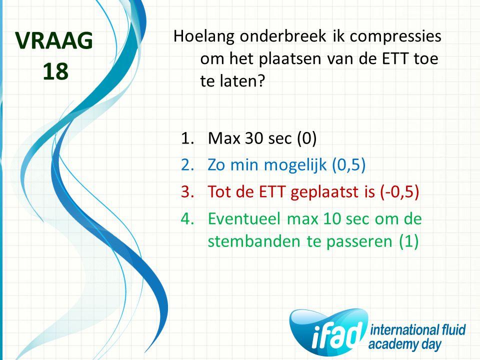VRAAG Hoelang onderbreek ik compressies om het plaatsen van de ETT toe te laten 18. Max 30 sec (0)