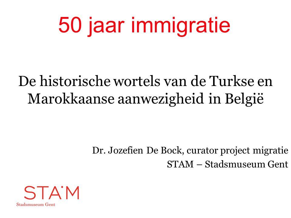50 jaar immigratie De historische wortels van de Turkse en Marokkaanse aanwezigheid in België. Dr. Jozefien De Bock, curator project migratie.