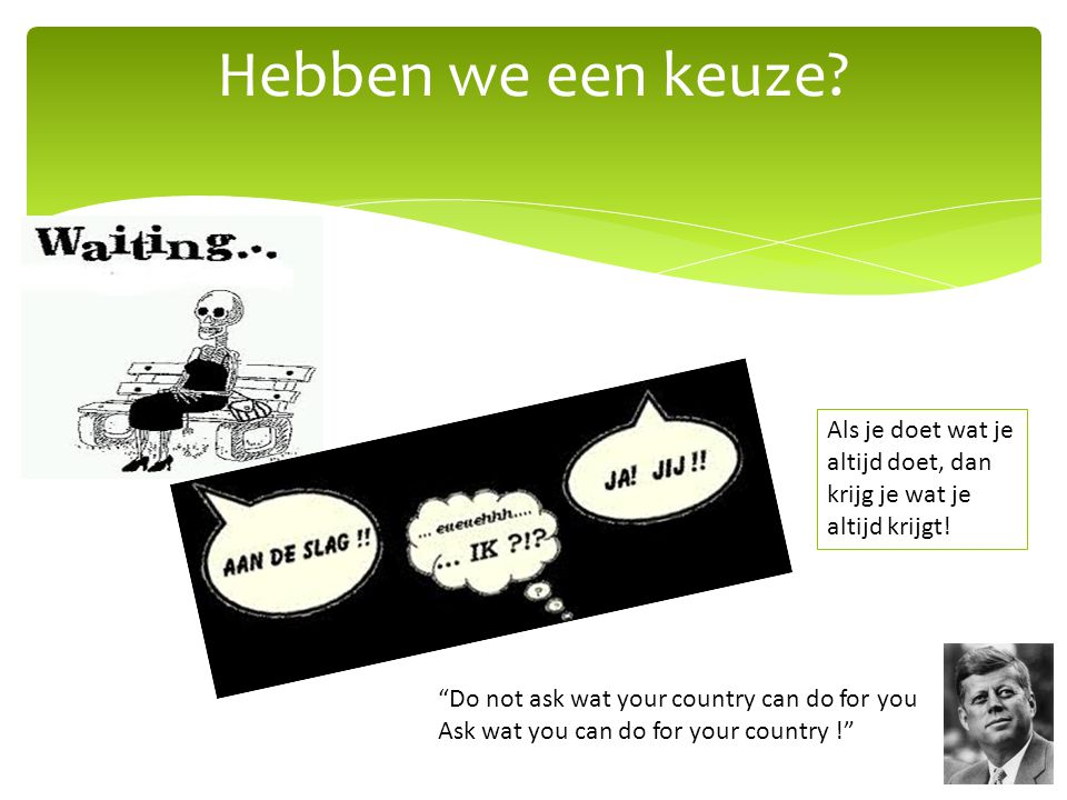 Hebben we een keuze Als je doet wat je altijd doet, dan krijg je wat je altijd krijgt! Do not ask wat your country can do for you.