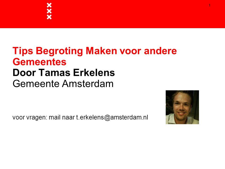 1 Tips Begroting Maken voor andere Gemeentes Door Tamas Erkelens Gemeente Amsterdam voor vragen: mail naar t.erkelens@amsterdam.nl.