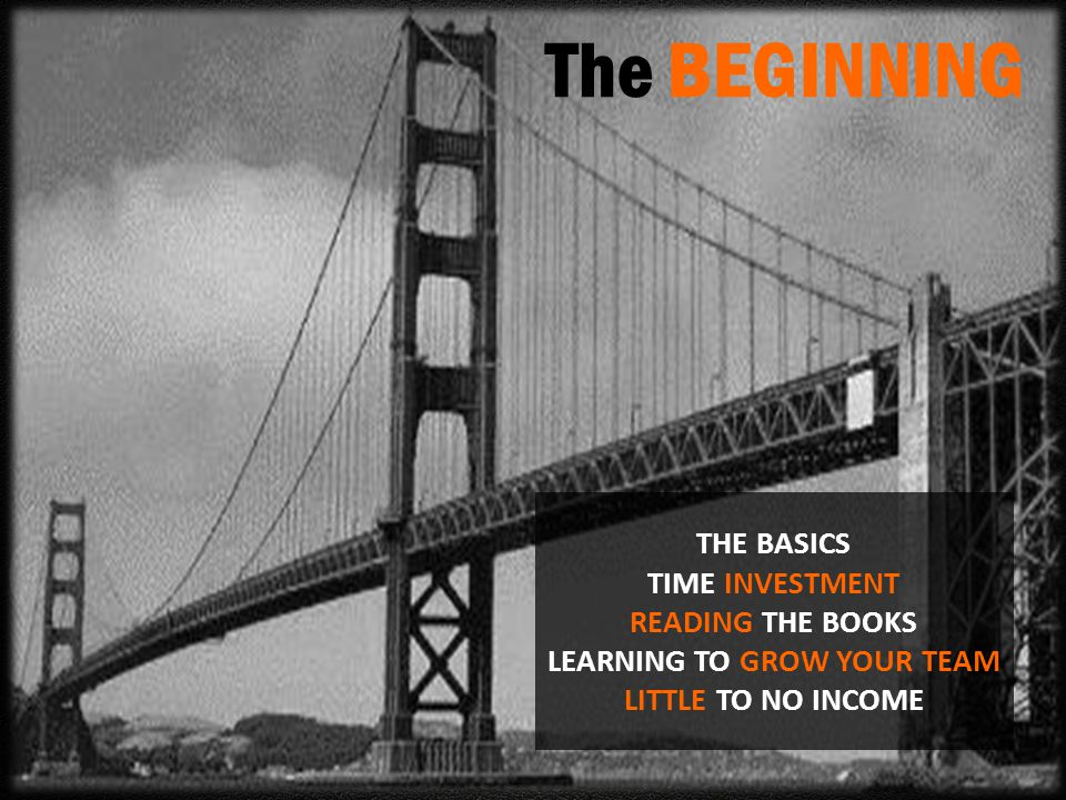 The BEGINNING THE BASICS TIME INVESTMENT READING THE BOOKS LEARNING TO GROW YOUR TEAM LITTLE TO NO INCOME.