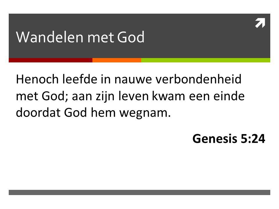 Wandelen met God Henoch leefde in nauwe verbondenheid met God; aan zijn leven kwam een einde doordat God hem wegnam.