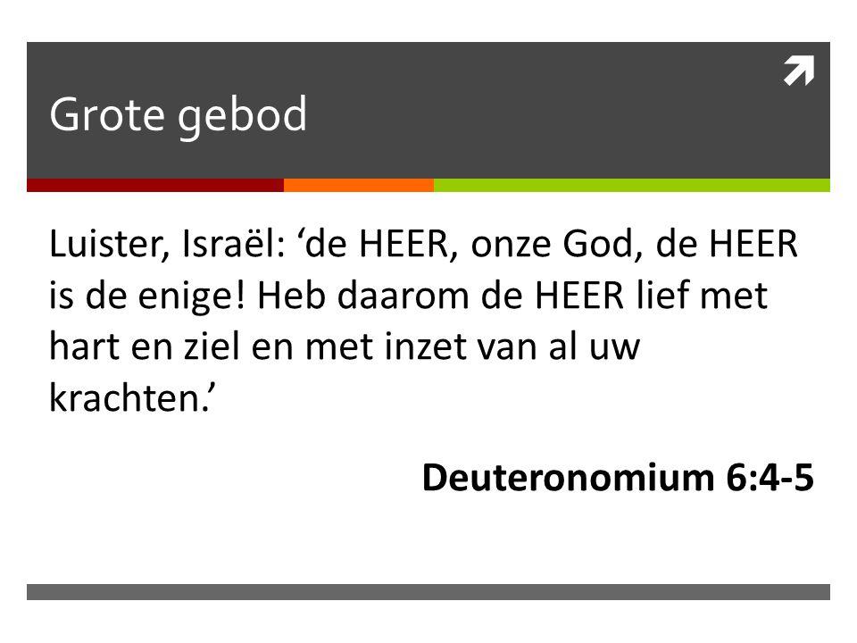 Grote gebod Luister, Israël: 'de HEER, onze God, de HEER is de enige! Heb daarom de HEER lief met hart en ziel en met inzet van al uw krachten.'