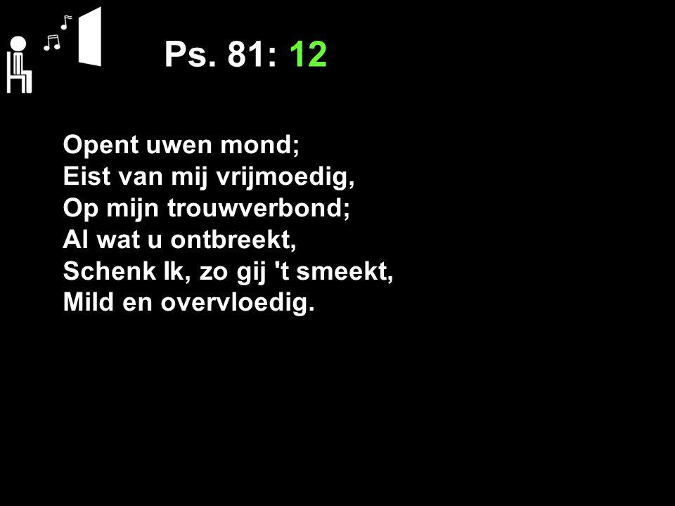 Ps. 81: 12 Opent uwen mond; Eist van mij vrijmoedig,