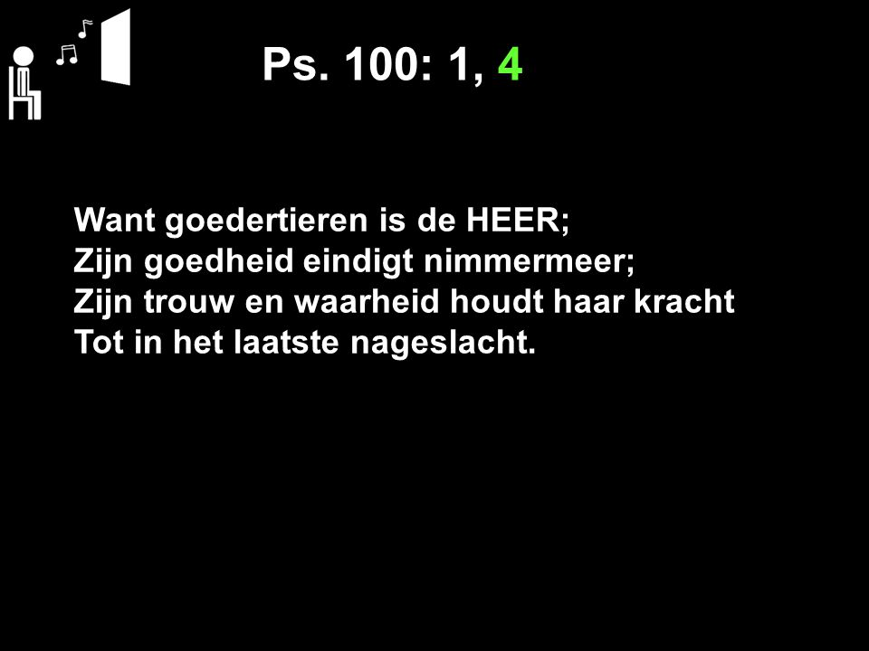 Ps. 100: 1, 4 Want goedertieren is de HEER;