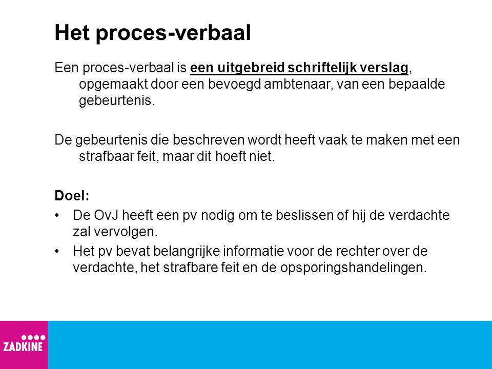 Het proces-verbaal Een proces-verbaal is een uitgebreid schriftelijk verslag, opgemaakt door een bevoegd ambtenaar, van een bepaalde gebeurtenis.