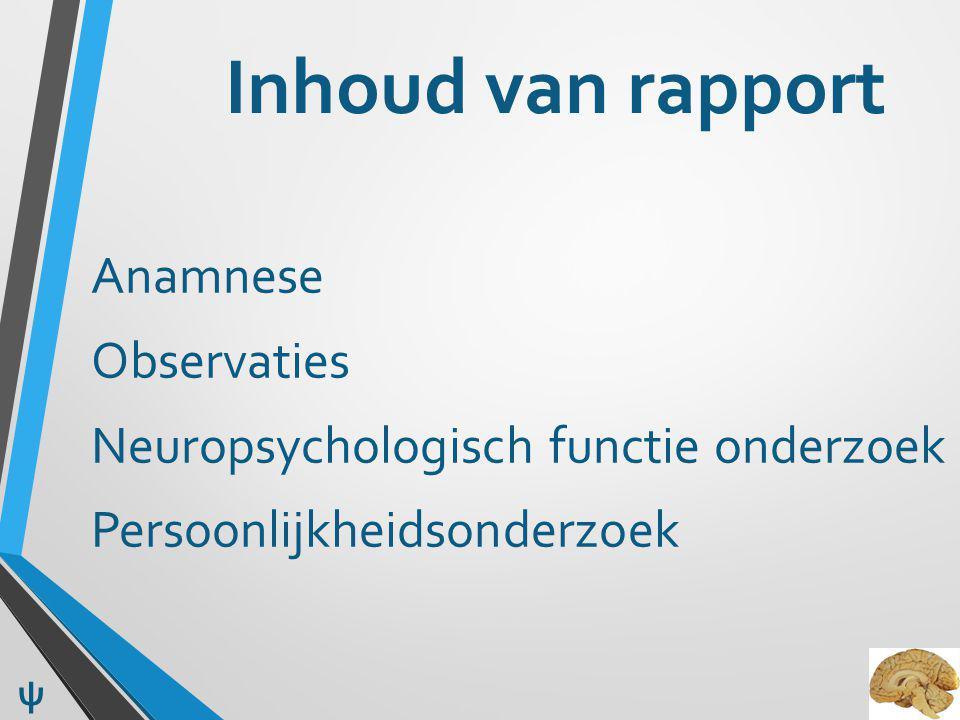 Inhoud van rapport Anamnese Observaties Neuropsychologisch functie onderzoek Persoonlijkheidsonderzoek