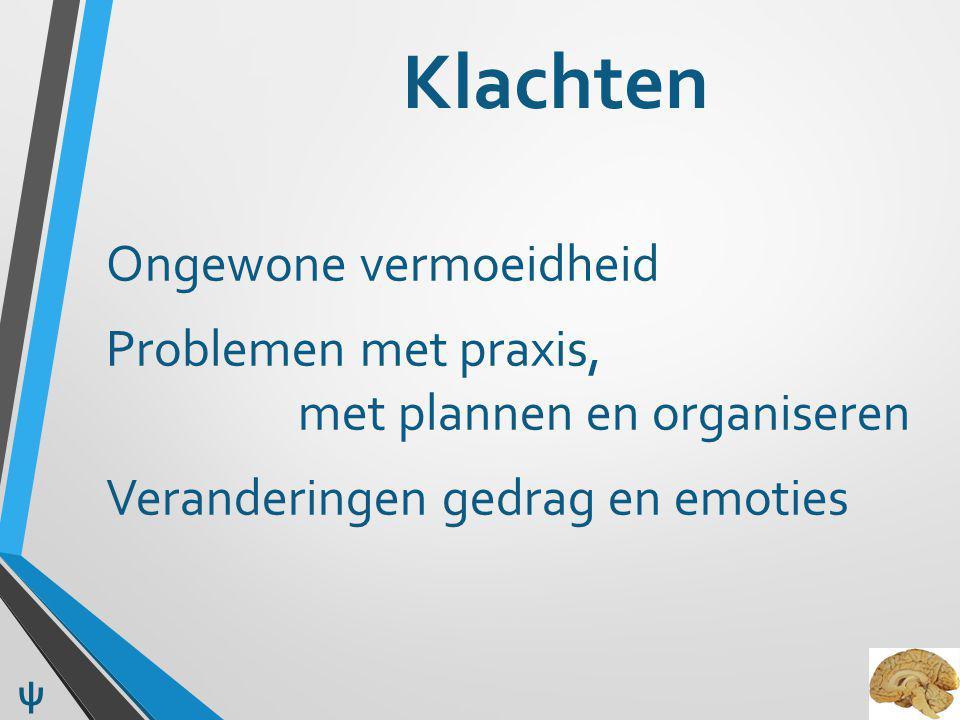 Klachten Ongewone vermoeidheid Problemen met praxis, met plannen en organiseren Veranderingen gedrag en emoties
