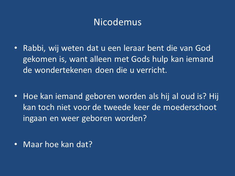 Nicodemus Rabbi, wij weten dat u een leraar bent die van God gekomen is, want alleen met Gods hulp kan iemand de wondertekenen doen die u verricht.