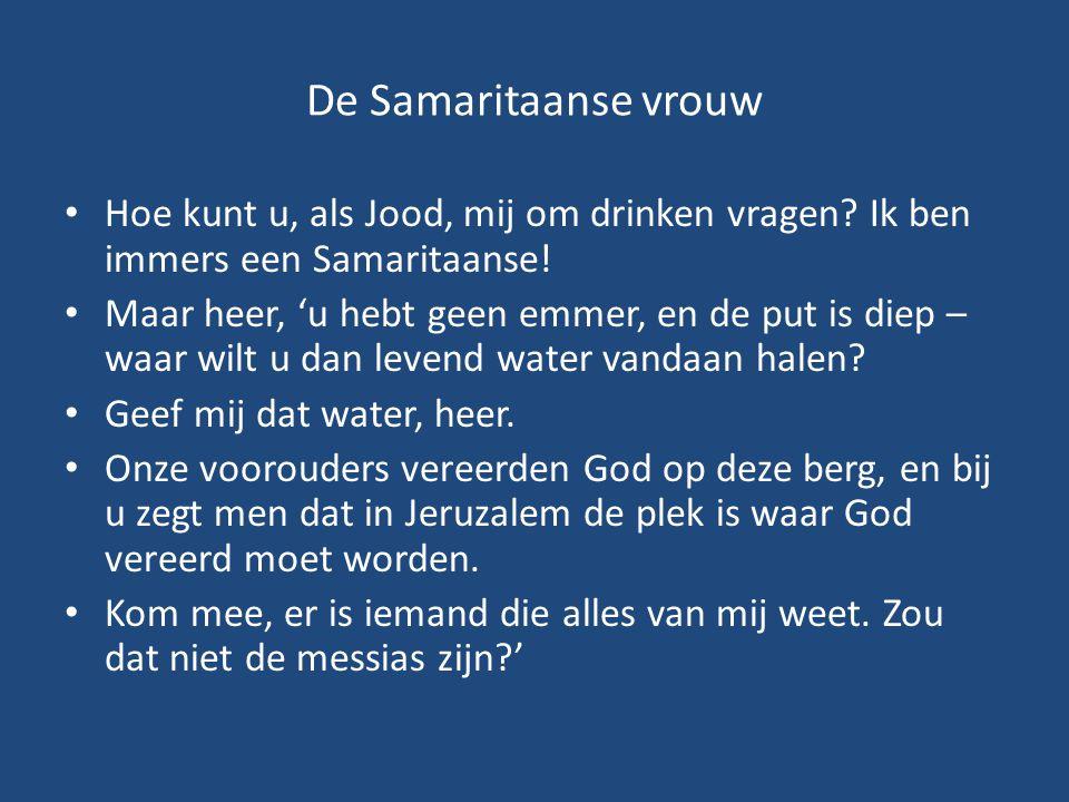De Samaritaanse vrouw Hoe kunt u, als Jood, mij om drinken vragen Ik ben immers een Samaritaanse!