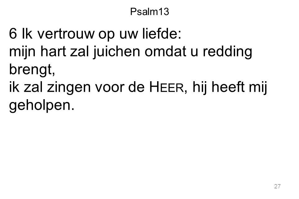 Psalm13 6 Ik vertrouw op uw liefde: mijn hart zal juichen omdat u redding brengt, ik zal zingen voor de Heer, hij heeft mij geholpen.