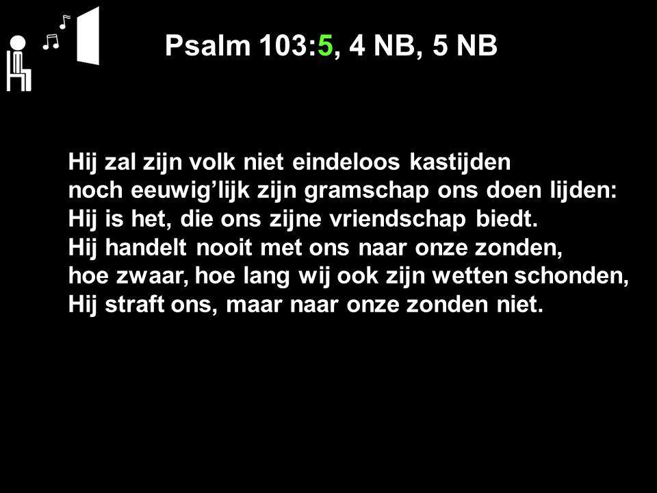 Psalm 103:5, 4 NB, 5 NB Hij zal zijn volk niet eindeloos kastijden