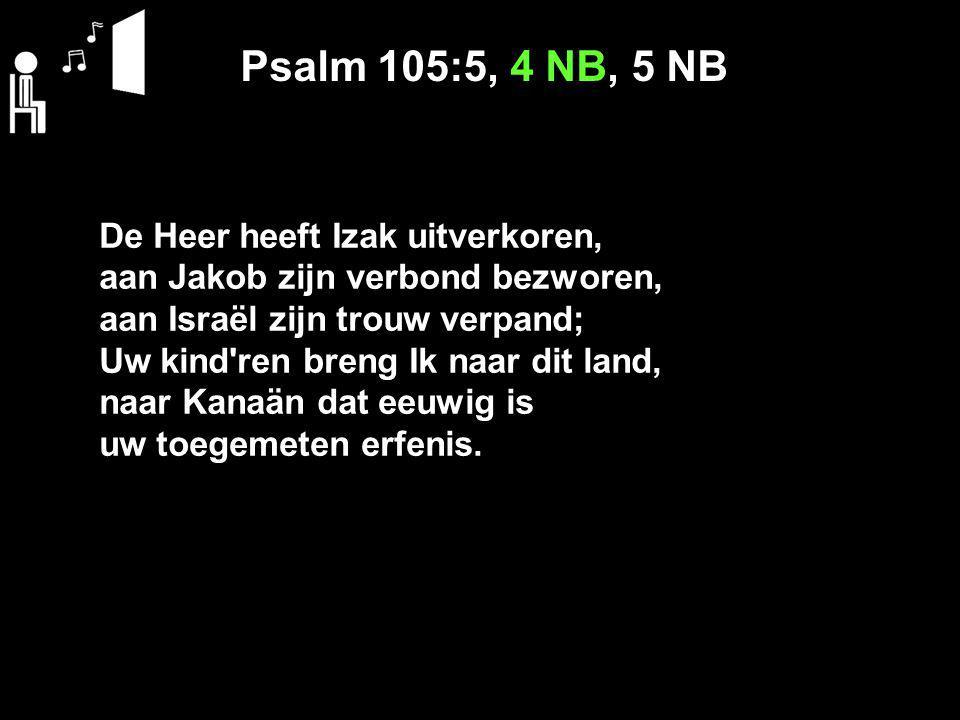 Psalm 105:5, 4 NB, 5 NB De Heer heeft Izak uitverkoren,