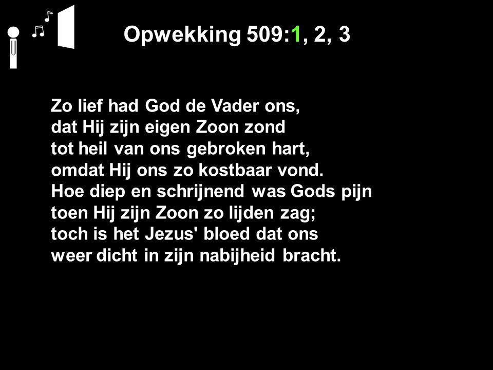 Opwekking 509:1, 2, 3 Zo lief had God de Vader ons,