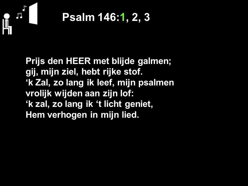 Psalm 146:1, 2, 3 Prijs den HEER met blijde galmen;