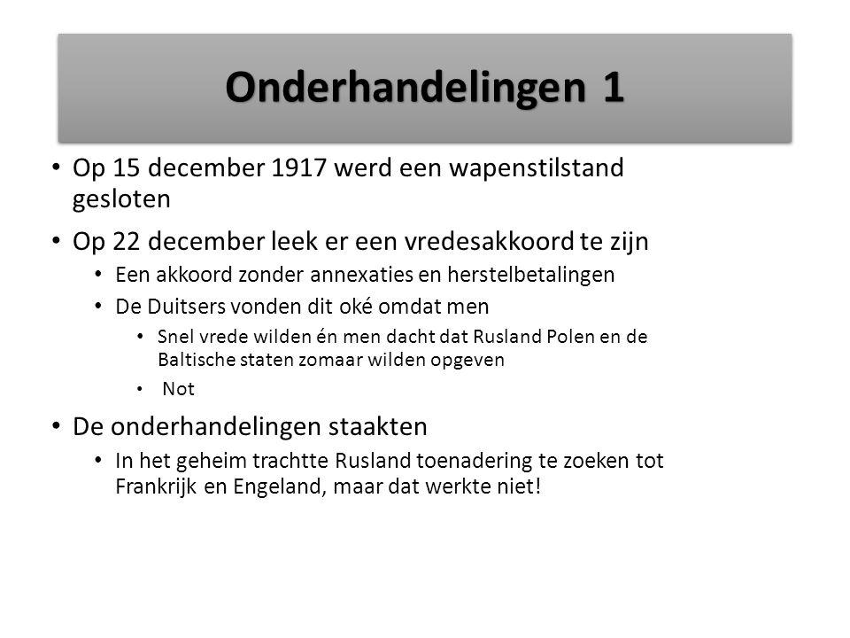 Onderhandelingen 1 Op 15 december 1917 werd een wapenstilstand gesloten. Op 22 december leek er een vredesakkoord te zijn.