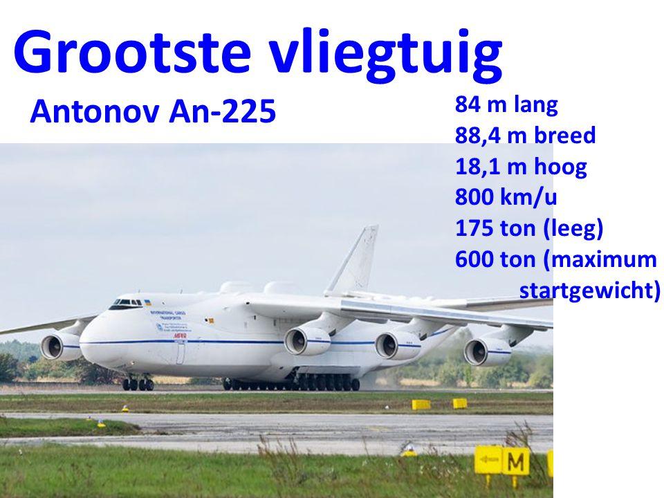 Grootste vliegtuig Antonov An-225 84 m lang 88,4 m breed 18,1 m hoog