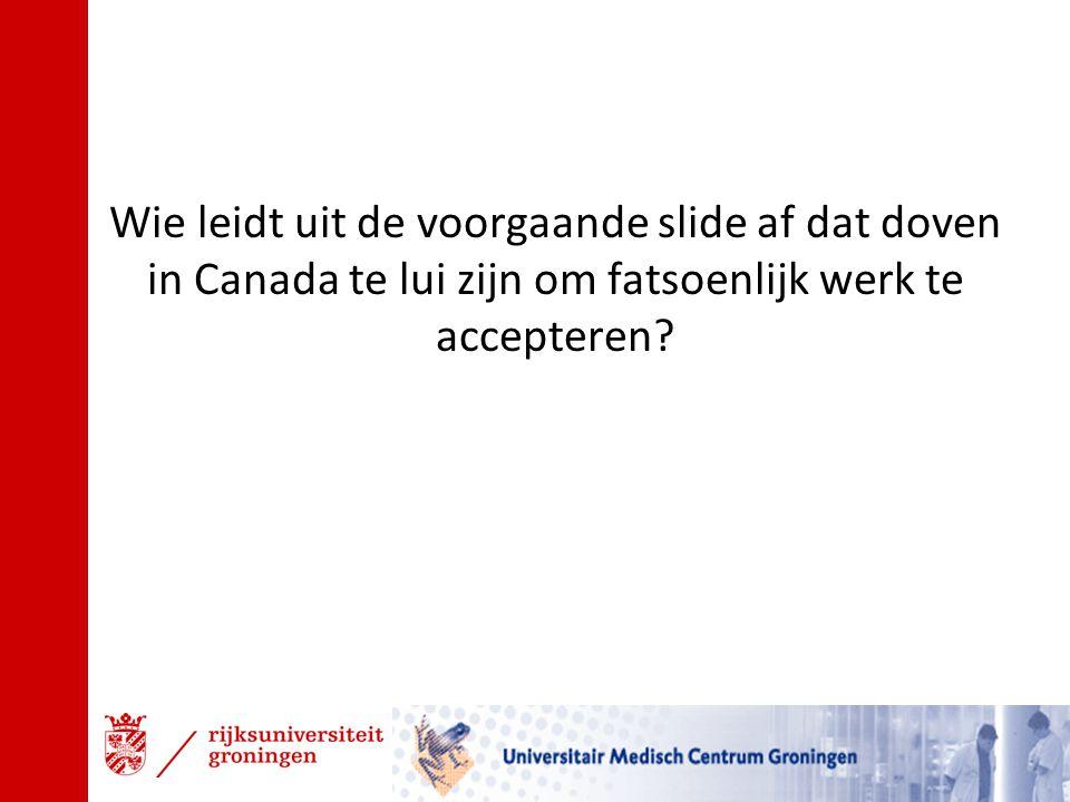 Wie leidt uit de voorgaande slide af dat doven in Canada te lui zijn om fatsoenlijk werk te accepteren