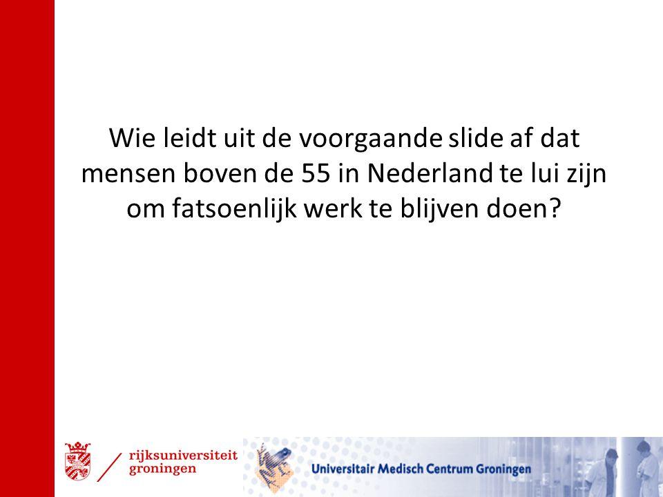 Wie leidt uit de voorgaande slide af dat mensen boven de 55 in Nederland te lui zijn om fatsoenlijk werk te blijven doen