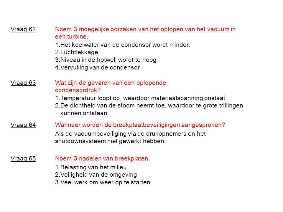 Vraag 62 Noem 3 moegelijke oorzaken van het oplopen van het vacuüm in een turbine. 1.Het koelwater van de condensor wordt minder.