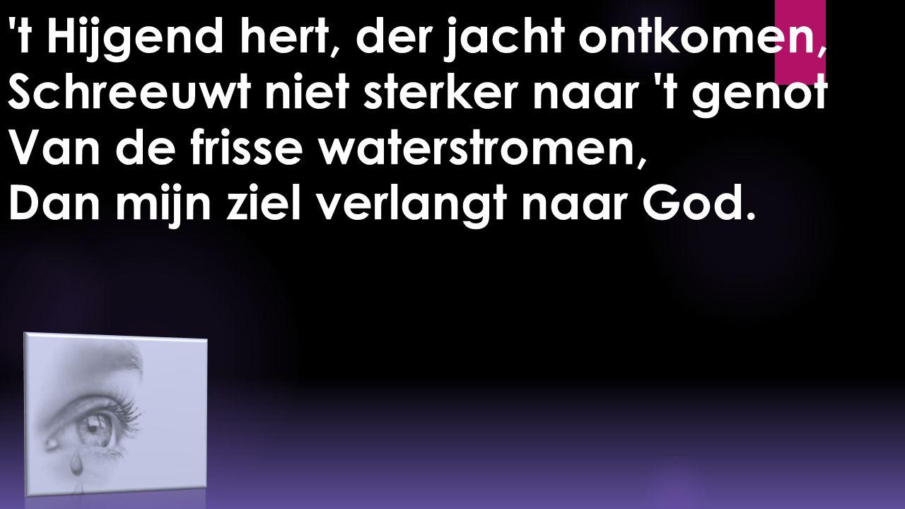 t Hijgend hert, der jacht ontkomen, Schreeuwt niet sterker naar t genot Van de frisse waterstromen, Dan mijn ziel verlangt naar God.
