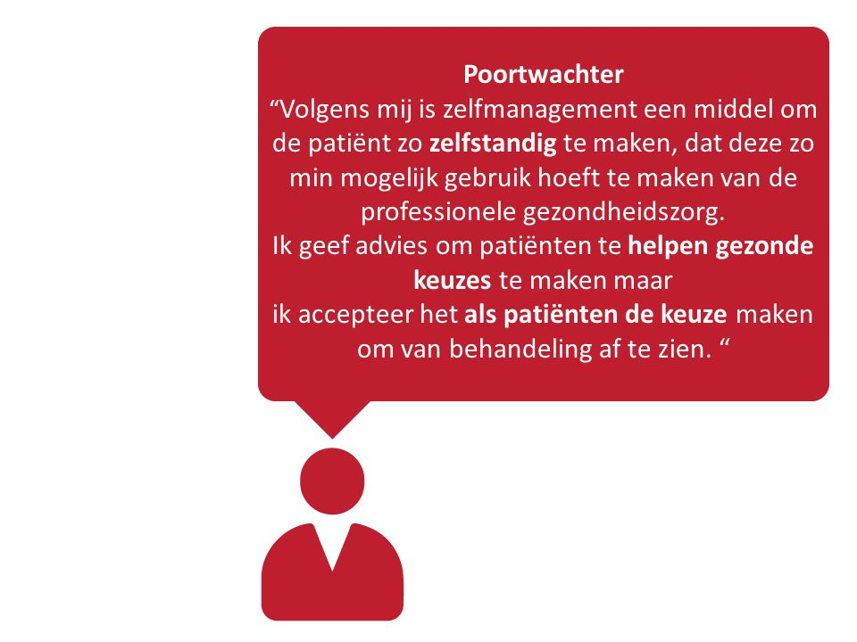 Poortwachter Volgens mij is zelfmanagement een middel om de patiënt zo zelfstandig te maken, dat deze zo min mogelijk gebruik hoeft te maken van de professionele gezondheidszorg.