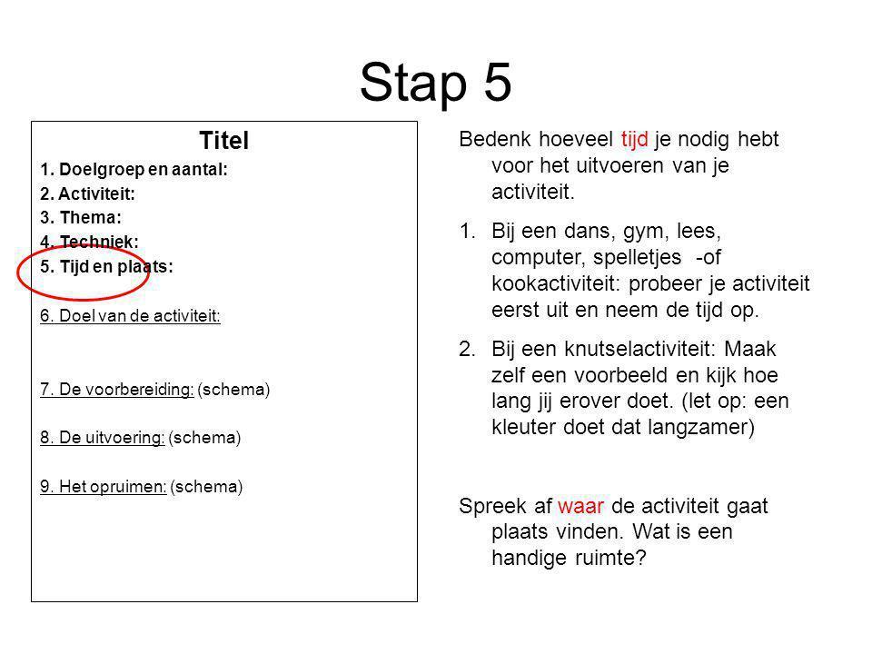 Stap 5 Titel. 1. Doelgroep en aantal: 2. Activiteit: 3. Thema: 4. Techniek: 5. Tijd en plaats: