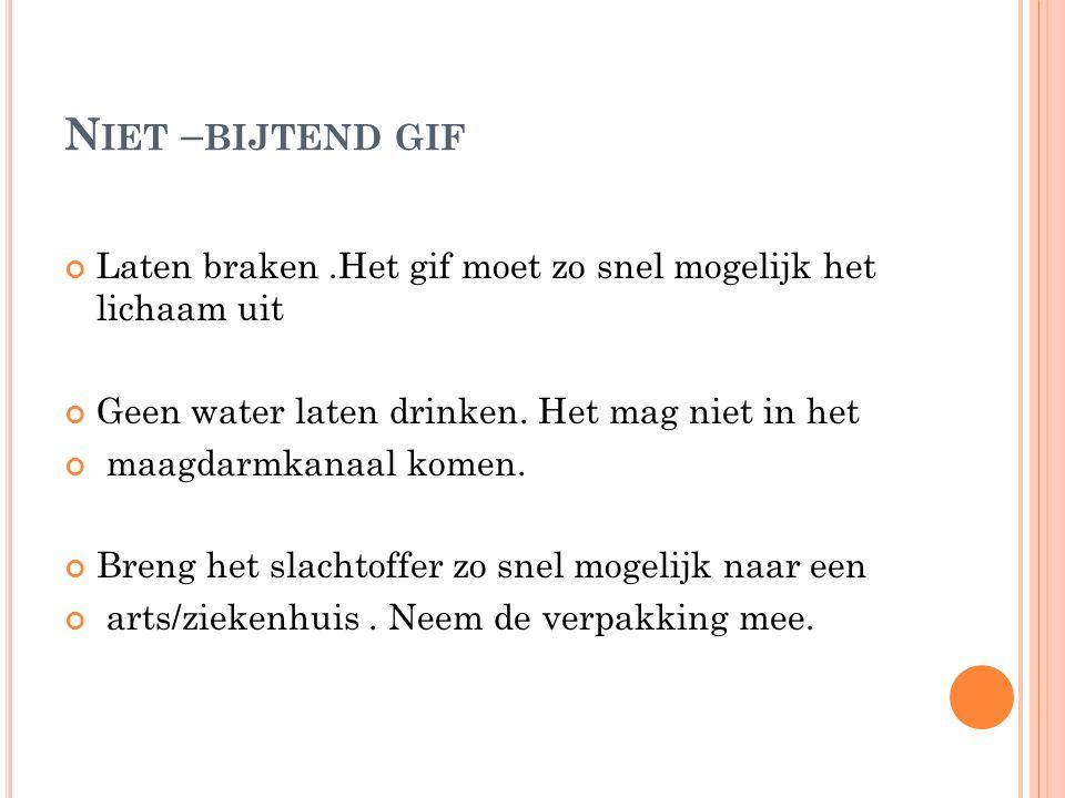 Niet –bijtend gif Laten braken .Het gif moet zo snel mogelijk het lichaam uit. Geen water laten drinken. Het mag niet in het.