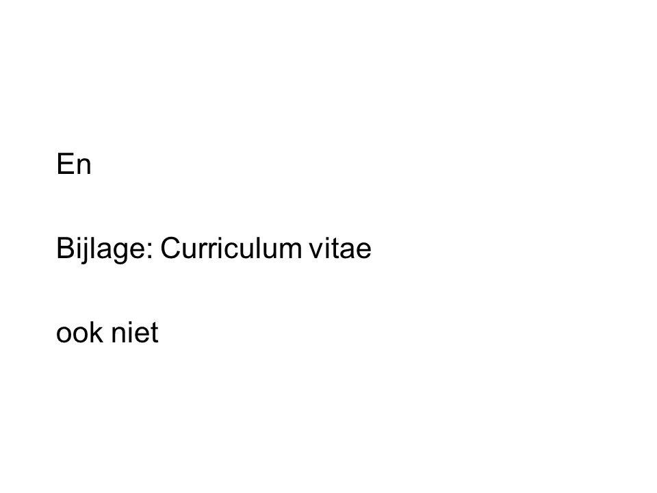 En Bijlage: Curriculum vitae ook niet