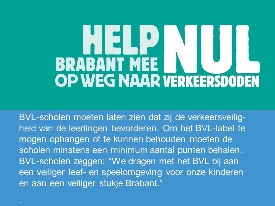 BVL-scholen moeten laten zien dat zij de verkeersveilig-heid van de leerlingen bevorderen. Om het BVL-label te mogen ophangen of te kunnen behouden moeten de scholen minstens een minimum aantal punten behalen. BVL-scholen zeggen: We dragen met het BVL bij aan een veiliger leef- en speelomgeving voor onze kinderen en aan een veiliger stukje Brabant.