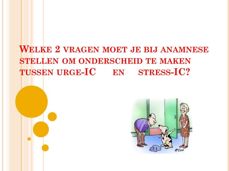 Welke 2 vragen moet je bij anamnese stellen om onderscheid te maken tussen urge-IC en stress-IC