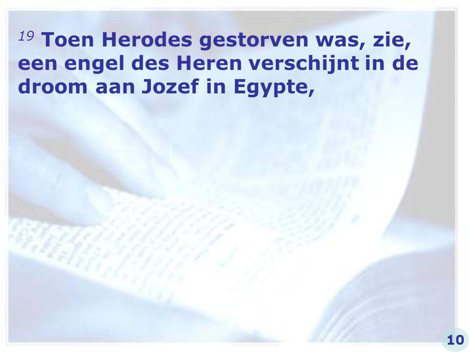 19 Toen Herodes gestorven was, zie, een engel des Heren verschijnt in de droom aan Jozef in Egypte,